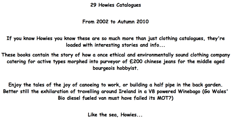 29 Howies Catalogues     From 2002 to Autumn 2010     If you know Howies you know these are so much more than just clothing catalogues, they're loaded with interesting stories and info...  These books contain the story of how a once ethical and environmentally sound clothing company catering for active types morphed into purveyor of £200 chinese jeans for the middle aged bourgeois hobbyist.     Enjoy the tales of the joy of canoeing to work, or building a half pipe in the back garden. Better still the exhilaration of travelling around Ireland in a V8 powered Winebago (Go Wales' Bio diesel fueled van must have failed its MOT?)     Like the sea, Howies...
